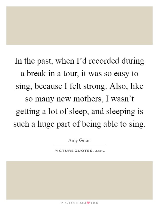 In the past, when I'd recorded during a break in a tour, it was so easy to sing, because I felt strong. Also, like so many new mothers, I wasn't getting a lot of sleep, and sleeping is such a huge part of being able to sing Picture Quote #1