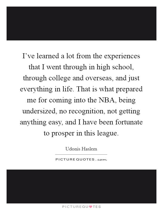 I've learned a lot from the experiences that I went through in high school, through college and overseas, and just everything in life. That is what prepared me for coming into the NBA, being undersized, no recognition, not getting anything easy, and I have been fortunate to prosper in this league Picture Quote #1