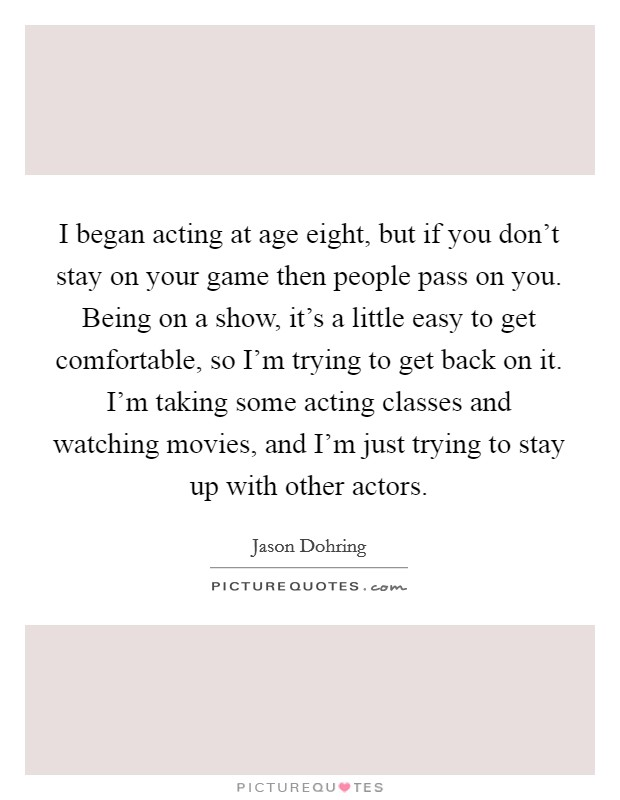 I began acting at age eight, but if you don't stay on your game then people pass on you. Being on a show, it's a little easy to get comfortable, so I'm trying to get back on it. I'm taking some acting classes and watching movies, and I'm just trying to stay up with other actors Picture Quote #1