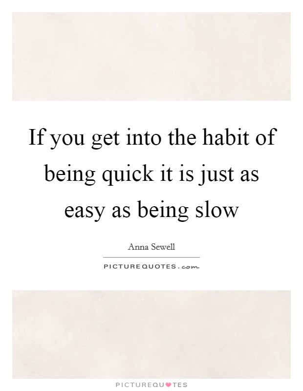 If you get into the habit of being quick it is just as easy as being slow Picture Quote #1