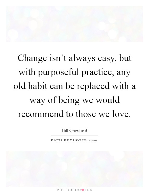 Change isn't always easy, but with purposeful practice, any old habit can be replaced with a way of being we would recommend to those we love Picture Quote #1