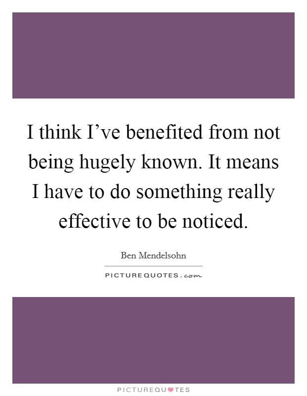 I think I've benefited from not being hugely known. It means I have to do something really effective to be noticed Picture Quote #1