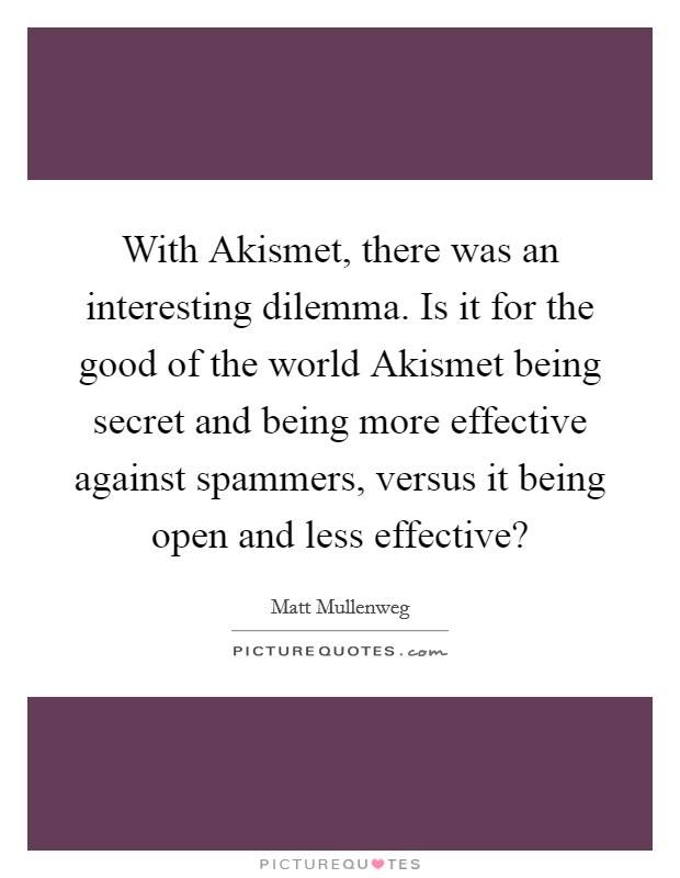 With Akismet, there was an interesting dilemma. Is it for the good of the world Akismet being secret and being more effective against spammers, versus it being open and less effective? Picture Quote #1