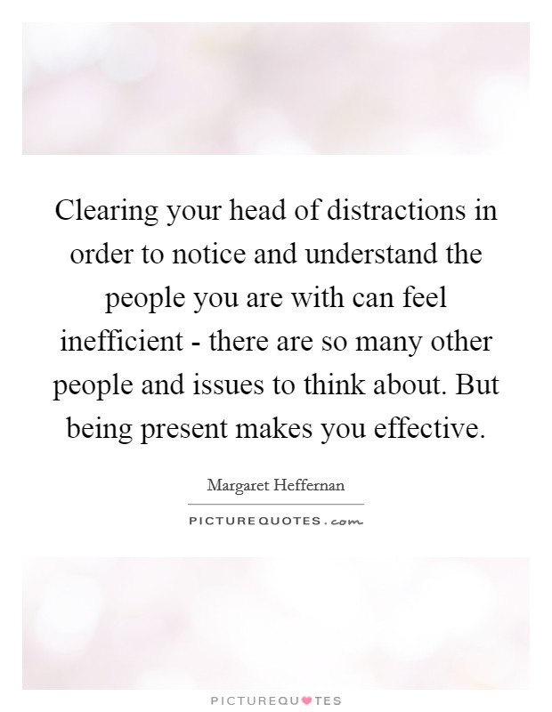 Clearing your head of distractions in order to notice and understand the people you are with can feel inefficient - there are so many other people and issues to think about. But being present makes you effective Picture Quote #1