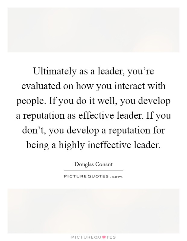 Ultimately as a leader, you're evaluated on how you interact with people. If you do it well, you develop a reputation as effective leader. If you don't, you develop a reputation for being a highly ineffective leader Picture Quote #1