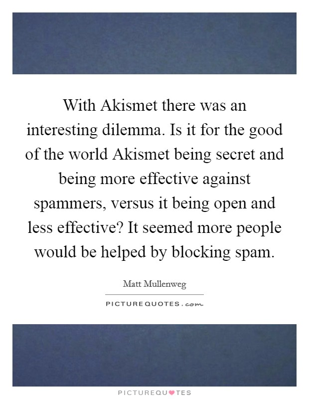 With Akismet there was an interesting dilemma. Is it for the good of the world Akismet being secret and being more effective against spammers, versus it being open and less effective? It seemed more people would be helped by blocking spam Picture Quote #1