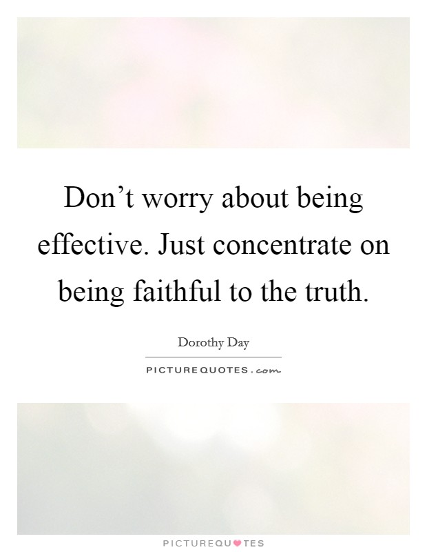 Don't worry about being effective. Just concentrate on being faithful to the truth Picture Quote #1