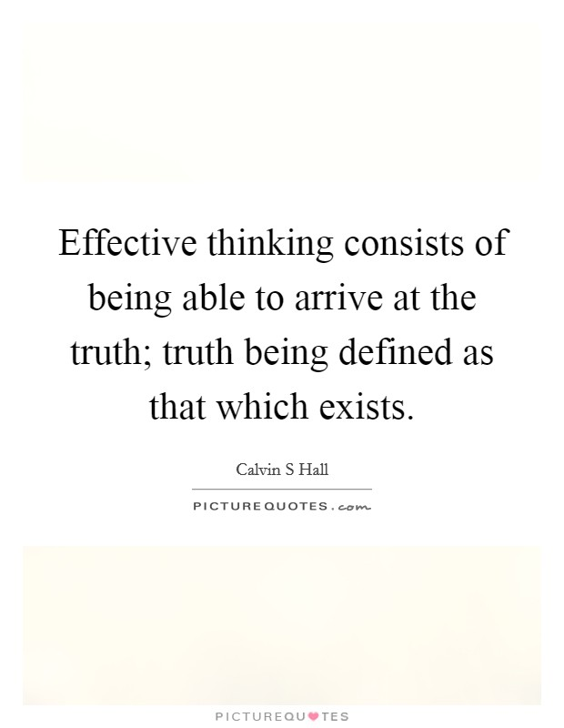 Effective thinking consists of being able to arrive at the truth; truth being defined as that which exists Picture Quote #1