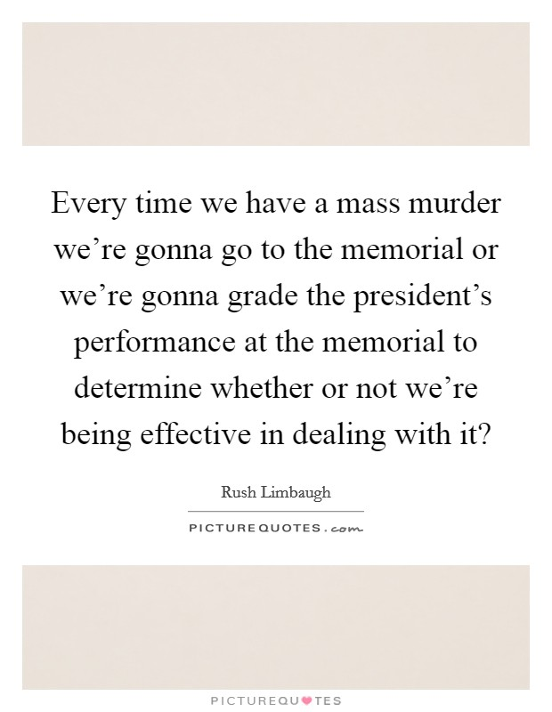 Every time we have a mass murder we're gonna go to the memorial or we're gonna grade the president's performance at the memorial to determine whether or not we're being effective in dealing with it? Picture Quote #1