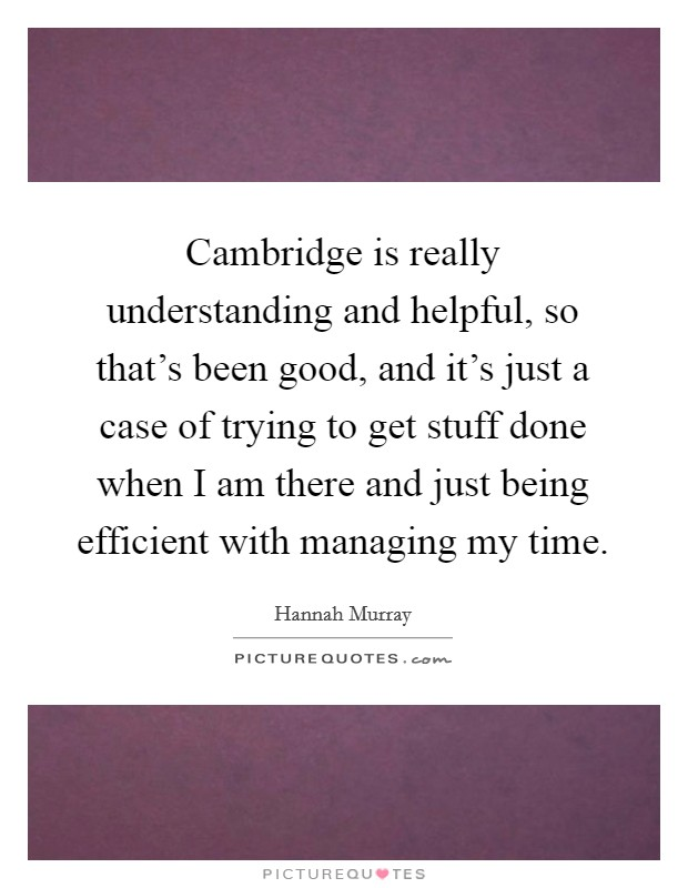 Cambridge is really understanding and helpful, so that's been good, and it's just a case of trying to get stuff done when I am there and just being efficient with managing my time Picture Quote #1