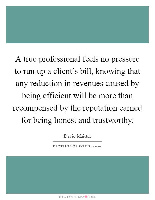 A true professional feels no pressure to run up a client's bill, knowing that any reduction in revenues caused by being efficient will be more than recompensed by the reputation earned for being honest and trustworthy Picture Quote #1