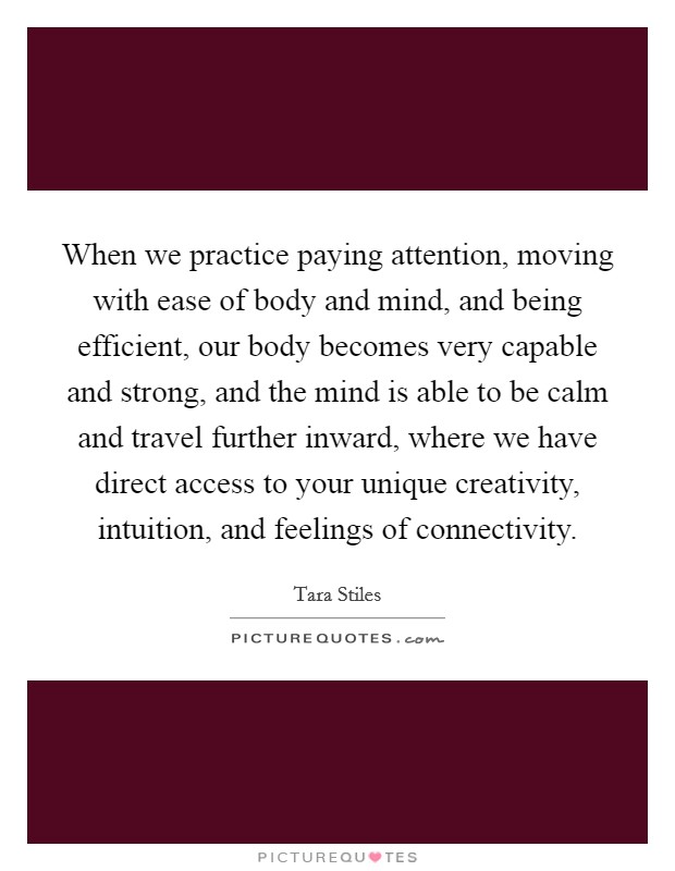 When we practice paying attention, moving with ease of body and mind, and being efficient, our body becomes very capable and strong, and the mind is able to be calm and travel further inward, where we have direct access to your unique creativity, intuition, and feelings of connectivity Picture Quote #1