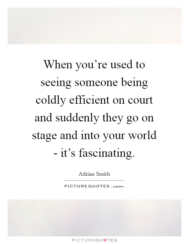 When you're used to seeing someone being coldly efficient on court and suddenly they go on stage and into your world - it's fascinating Picture Quote #1