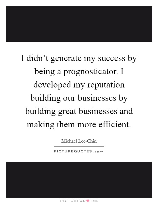 I didn't generate my success by being a prognosticator. I developed my reputation building our businesses by building great businesses and making them more efficient Picture Quote #1