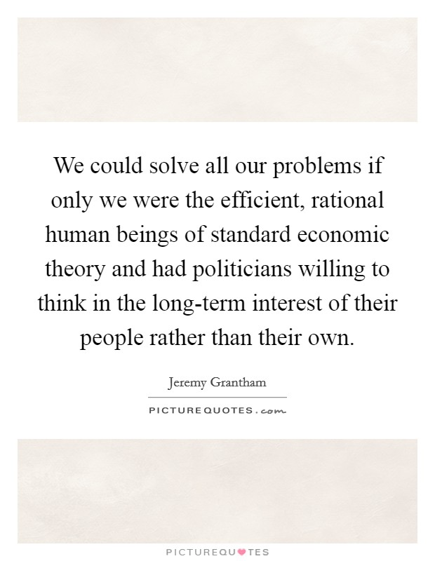We could solve all our problems if only we were the efficient, rational human beings of standard economic theory and had politicians willing to think in the long-term interest of their people rather than their own Picture Quote #1