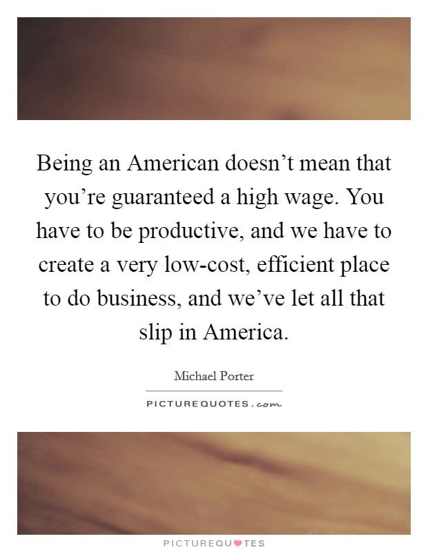 Being an American doesn't mean that you're guaranteed a high wage. You have to be productive, and we have to create a very low-cost, efficient place to do business, and we've let all that slip in America Picture Quote #1