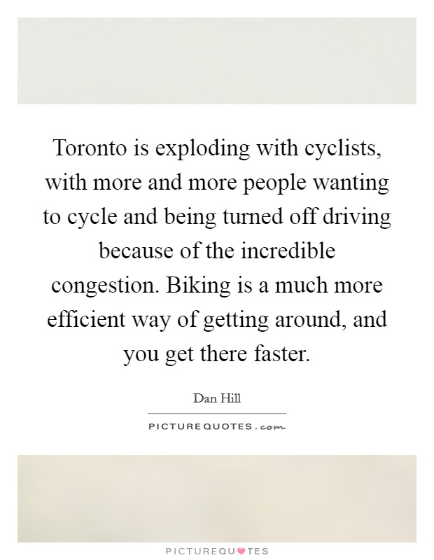 Toronto is exploding with cyclists, with more and more people wanting to cycle and being turned off driving because of the incredible congestion. Biking is a much more efficient way of getting around, and you get there faster Picture Quote #1