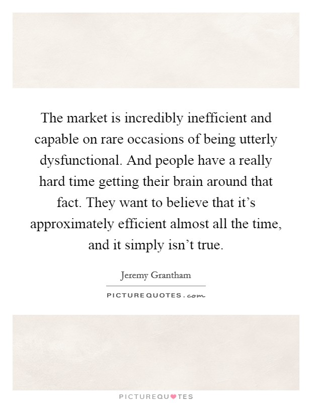 The market is incredibly inefficient and capable on rare occasions of being utterly dysfunctional. And people have a really hard time getting their brain around that fact. They want to believe that it's approximately efficient almost all the time, and it simply isn't true Picture Quote #1