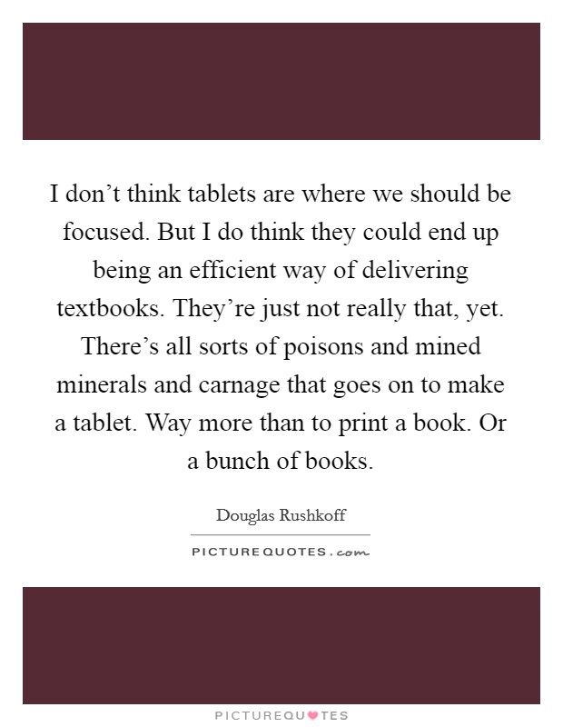 I don't think tablets are where we should be focused. But I do think they could end up being an efficient way of delivering textbooks. They're just not really that, yet. There's all sorts of poisons and mined minerals and carnage that goes on to make a tablet. Way more than to print a book. Or a bunch of books Picture Quote #1