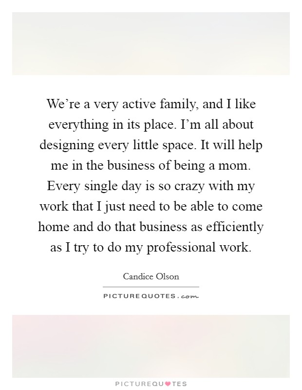 We're a very active family, and I like everything in its place. I'm all about designing every little space. It will help me in the business of being a mom. Every single day is so crazy with my work that I just need to be able to come home and do that business as efficiently as I try to do my professional work Picture Quote #1