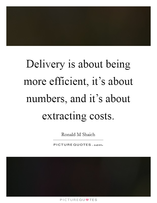 Delivery is about being more efficient, it's about numbers, and it's about extracting costs Picture Quote #1