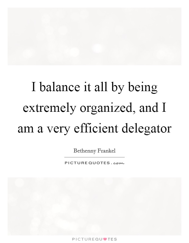 I balance it all by being extremely organized, and I am a very efficient delegator Picture Quote #1