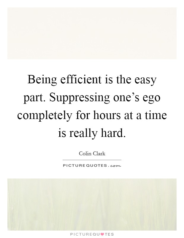 Being efficient is the easy part. Suppressing one's ego completely for hours at a time is really hard Picture Quote #1