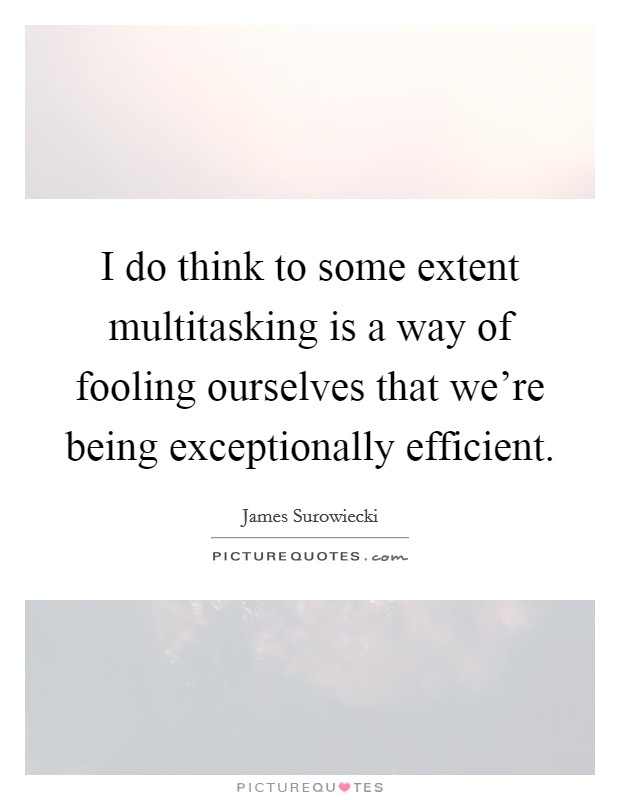 I do think to some extent multitasking is a way of fooling ourselves that we're being exceptionally efficient Picture Quote #1