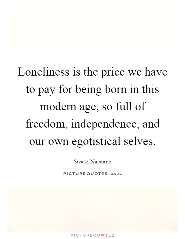 Loneliness is the price we have to pay for being born in this modern age, so full of freedom, independence, and our own egotistical selves Picture Quote #1