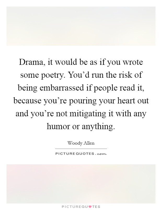 Drama, it would be as if you wrote some poetry. You'd run the risk of being embarrassed if people read it, because you're pouring your heart out and you're not mitigating it with any humor or anything Picture Quote #1