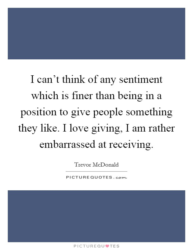 I can't think of any sentiment which is finer than being in a position to give people something they like. I love giving, I am rather embarrassed at receiving Picture Quote #1