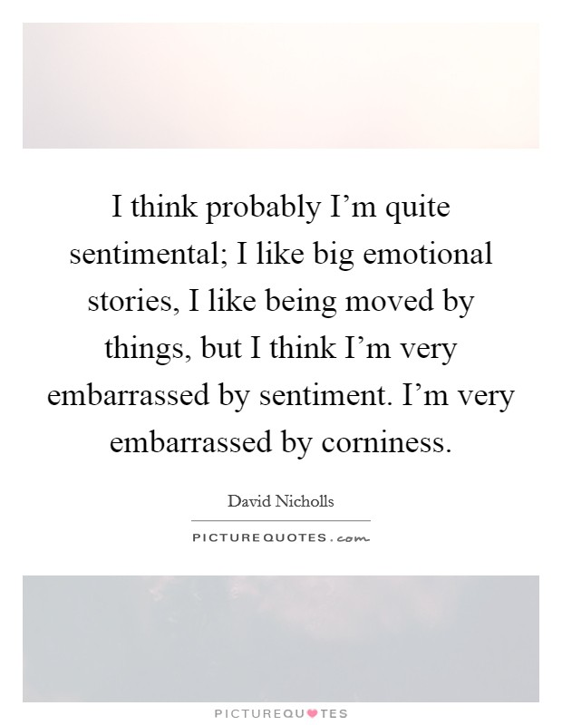 I think probably I'm quite sentimental; I like big emotional stories, I like being moved by things, but I think I'm very embarrassed by sentiment. I'm very embarrassed by corniness Picture Quote #1