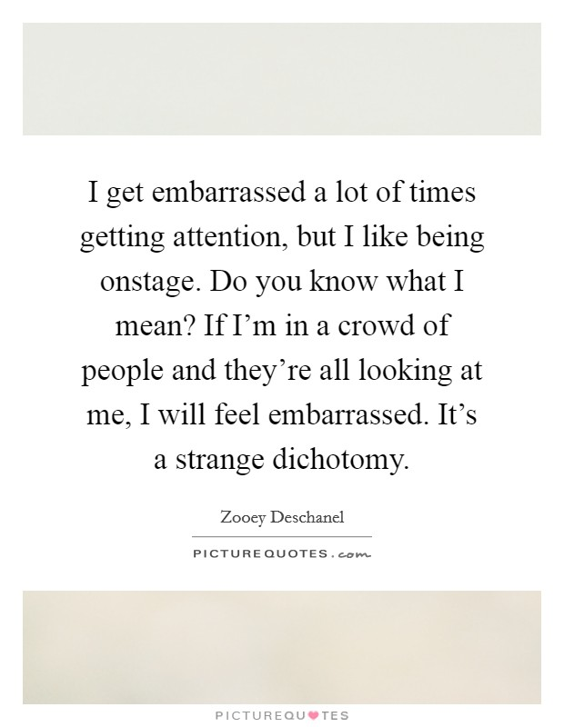 I get embarrassed a lot of times getting attention, but I like being onstage. Do you know what I mean? If I'm in a crowd of people and they're all looking at me, I will feel embarrassed. It's a strange dichotomy Picture Quote #1