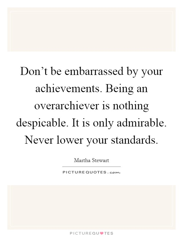 Don't be embarrassed by your achievements. Being an overarchiever is nothing despicable. It is only admirable. Never lower your standards Picture Quote #1