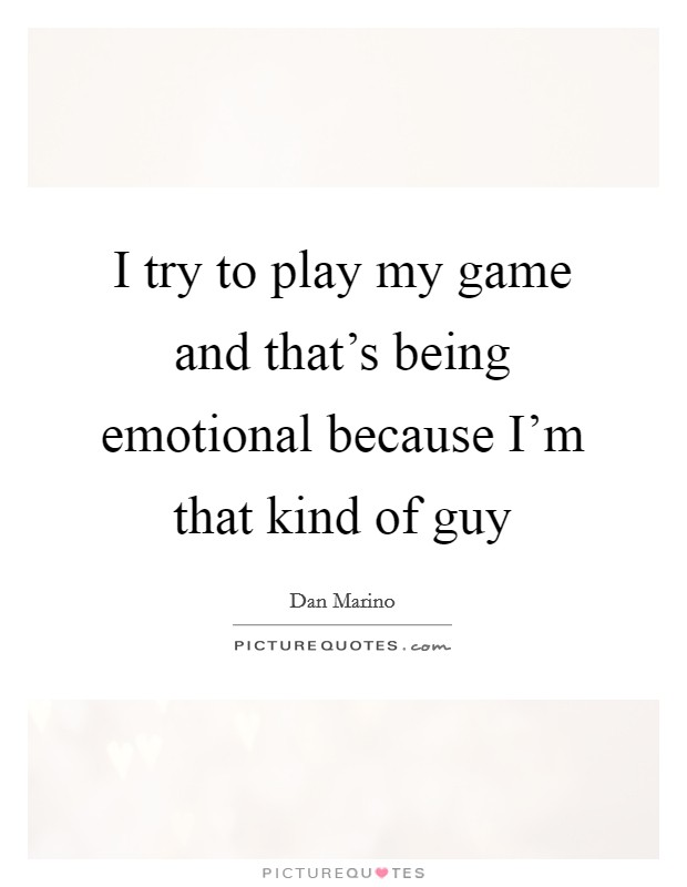 I try to play my game and that's being emotional because I'm that kind of guy Picture Quote #1