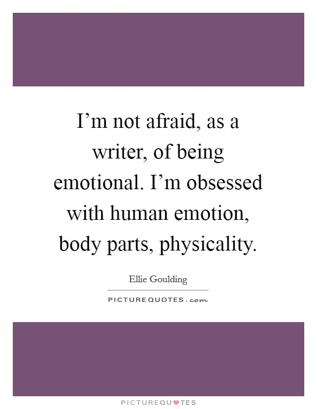 I'm not afraid, as a writer, of being emotional. I'm obsessed with human emotion, body parts, physicality Picture Quote #1
