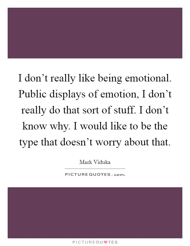 I don't really like being emotional. Public displays of emotion, I don't really do that sort of stuff. I don't know why. I would like to be the type that doesn't worry about that Picture Quote #1