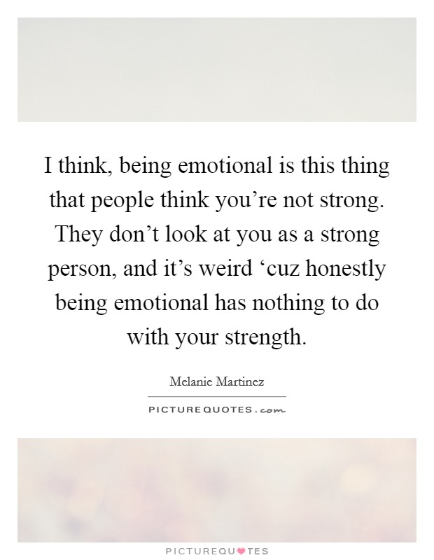 I think, being emotional is this thing that people think you're not strong. They don't look at you as a strong person, and it's weird 'cuz honestly being emotional has nothing to do with your strength Picture Quote #1