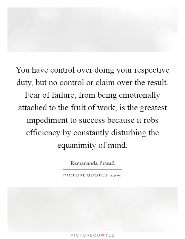 You have control over doing your respective duty, but no control or claim over the result. Fear of failure, from being emotionally attached to the fruit of work, is the greatest impediment to success because it robs efficiency by constantly disturbing the equanimity of mind Picture Quote #1