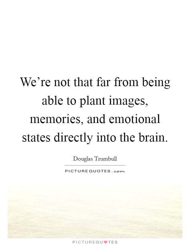 We're not that far from being able to plant images, memories, and emotional states directly into the brain Picture Quote #1