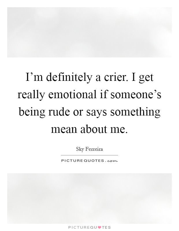 I'm definitely a crier. I get really emotional if someone's being rude or says something mean about me Picture Quote #1