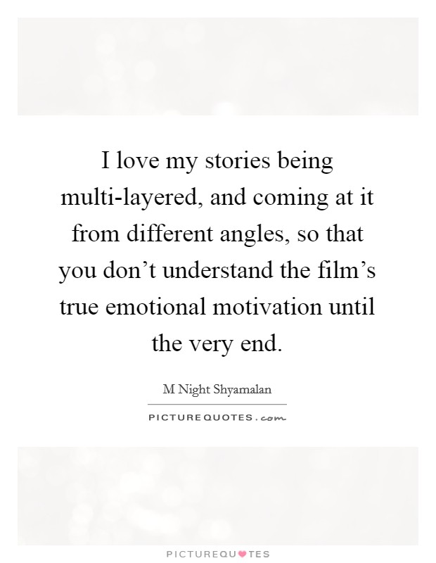 I love my stories being multi-layered, and coming at it from different angles, so that you don't understand the film's true emotional motivation until the very end Picture Quote #1