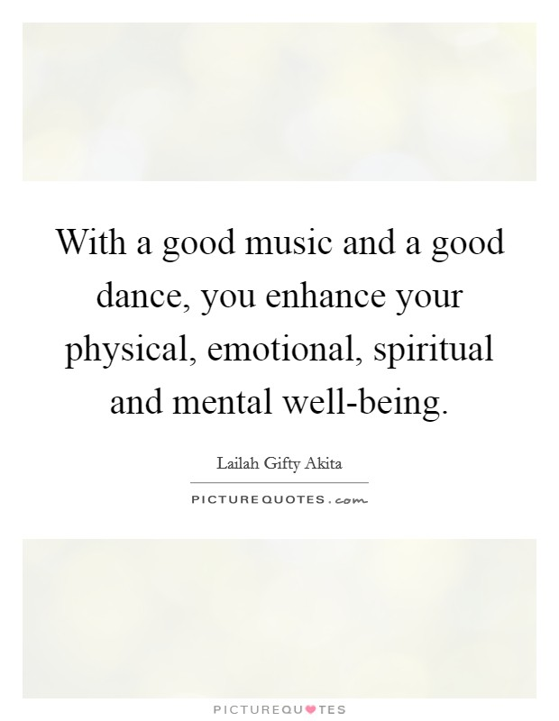 With a good music and a good dance, you enhance your physical, emotional, spiritual and mental well-being Picture Quote #1