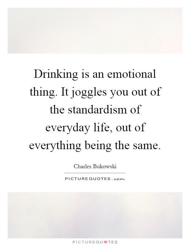 Drinking is an emotional thing. It joggles you out of the standardism of everyday life, out of everything being the same Picture Quote #1