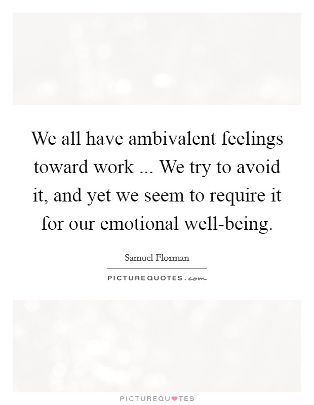 We all have ambivalent feelings toward work ... We try to avoid it, and yet we seem to require it for our emotional well-being Picture Quote #1