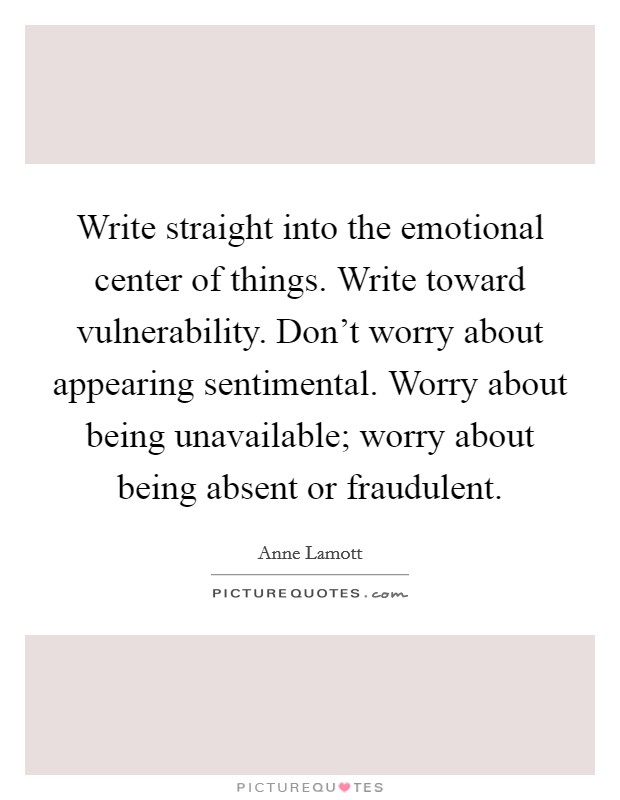 Write straight into the emotional center of things. Write toward vulnerability. Don't worry about appearing sentimental. Worry about being unavailable; worry about being absent or fraudulent Picture Quote #1