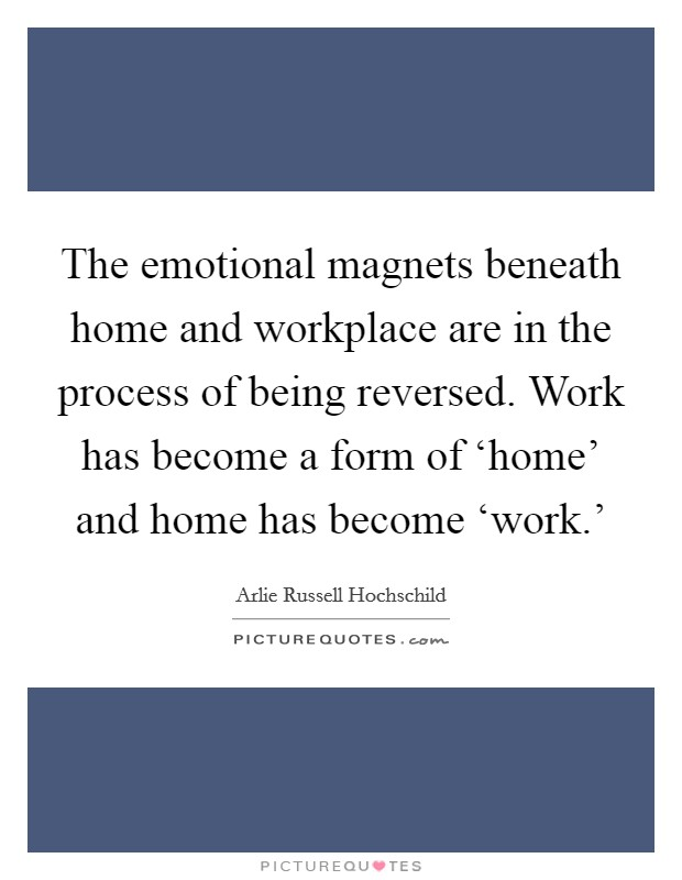 The emotional magnets beneath home and workplace are in the process of being reversed. Work has become a form of 'home' and home has become 'work.' Picture Quote #1