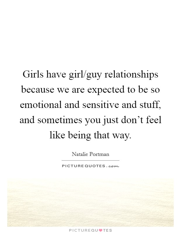 Girls have girl/guy relationships because we are expected to be so emotional and sensitive and stuff, and sometimes you just don't feel like being that way Picture Quote #1