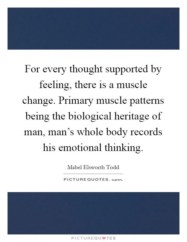 For every thought supported by feeling, there is a muscle change. Primary muscle patterns being the biological heritage of man, man's whole body records his emotional thinking Picture Quote #1