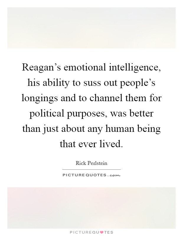 Reagan's emotional intelligence, his ability to suss out people's longings and to channel them for political purposes, was better than just about any human being that ever lived Picture Quote #1